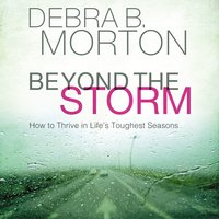 Beyond the Storm: How to Thrive in Life's Toughest Seasons - Debra B. Morton