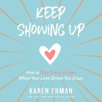 Keep Showing Up: How to Stay Crazy in Love When Your Love Drives You Crazy - Karen Ehman