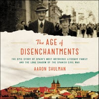 The Age of Disenchantments: The Epic Story of Spain's Most Notorious Literary Family and the Long Shadow of the Spanish Civil War - Aaron Shulman