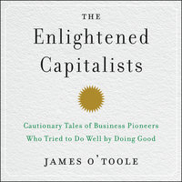 The Enlightened Capitalists: Cautionary Tales of Business Pioneers Who Tried to Do Well by Doing Good - James O'Toole
