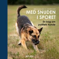 Med snuden i sporet - En bog om politiets hunde - Iben Danielsen, Anders Holt