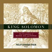 King Solomon: The Temptations of Money, Sex, and Power - Philip Ryken