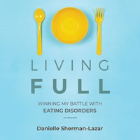 Living FULL: Winning My Battles with Eating Disorders - Danielle Sherman-Lazar