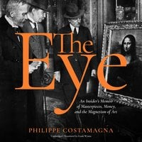 The Eye: An Insider's Memoir of Masterpieces, Money, and the Magnetism of Art - Philippe Costamagna