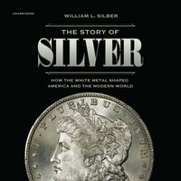 The Story of Silver: How the White Metal Shaped America and the Modern World - William L. Silber