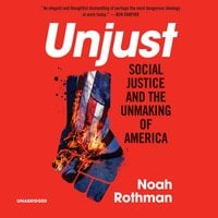 Unjust: Social Justice and the Unmaking of America - Noah Rothman