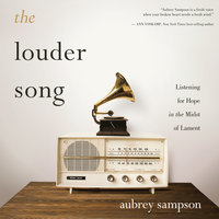 The Louder Song: Listening for Hope in the Midst of Lament - Aubrey Sampson