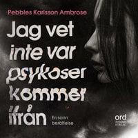 Jag vet inte var psykoser kommer ifrån - Pebbles Karlsson Ambrose