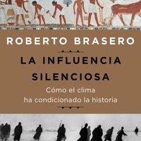 La influencia silenciosa. Cómo el clima ha condicionado la historia - Roberto Brasero