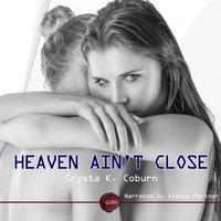 Heaven Ain't Close - Crysta K. Coburn