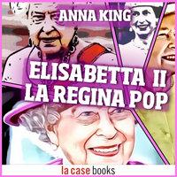 Elisabetta II. La Regina Pop - Anna King