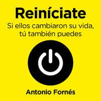 Reiníciate. Si ellos cambiaron su vida, tú también puedes - Antonio Fornés, Antonio Fornés Murciano