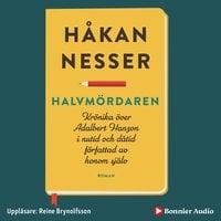 Halvmördaren : Krönika över Adalbert Hanzon i nutid och dåtid författad av honom själv - Håkan Nesser