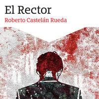 El Rector - Roberto Castelán Rueda, Roberto Castellán Rueda