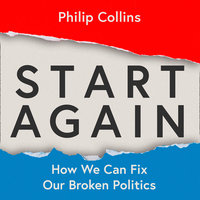 Start Again: How We Can Fix Our Broken Politics - Philip Collins