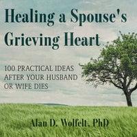 Healing a Spouse's Grieving Heart - Alan D. Wolfet