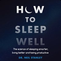 How to Sleep Well: The Science of Sleeping Smarter, Living Better and Being Productive - Neil Stanley