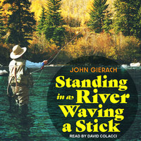 Standing in a River Waving a Stick - John Gierach