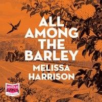 All Among the Barley - Melissa Harrison