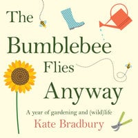 The Bumblebee Flies Anyway: A year of gardening and (wild)life - Kate Bradbury