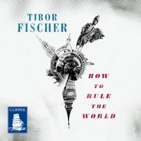 How to Rule the World - Tibor Fischer