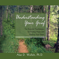 Understanding Your Grief - Alan D. Wolfelt