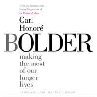 Bolder: Making the Most of Our Longer Lives - Carl Honore