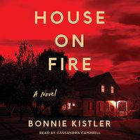 House on Fire: A Novel - Bonnie Kistler