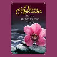 Сердце просит счастья - Татьяна Алюшина