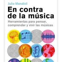 En contra de la música. Herramientas para pensar, comprender y vivir las músicas. - Julio Mendívil