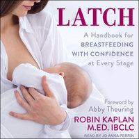 Latch: A Handbook for Breastfeeding with Confidence at Every Stage - Robin Kaplan