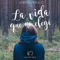 La vida que no elegí - Lorena Franco Piris