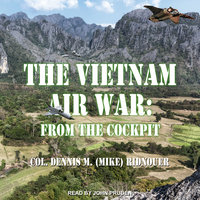 The Vietnam Air War: From the Cockpit - Dennis M. (Mike) Ridnouer