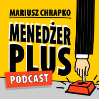 Podcast - #78 Menedżer Plus: Od motywacji do determinacji. Rozmawiam z Jakubem Bączkiem - Mariusz Chrapko