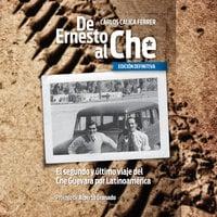 """De Ernesto al Che - Ed. Definitiva. El segundo y último viaje del Che Guevara por Latinoamérica - Carlos """"Calica"""" Ferrer"""
