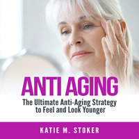 Anti Aging: The Ultimate Anti-Aging Strategy to Feel and Look Younger - Katie M. Stoker