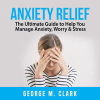 Anxiety Relief: The Ultimate Guide to Help You Manage Anxiety, Worry & Stress - George M. Clark