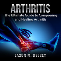 Arthritis: The Ultimate Guide to Conquering and Healing Arthritis - Jason M. Kelsey
