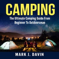 Camping: The Ultimate Camping Guide From Beginner To Outdoorsman - Mark J. Davin