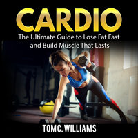 Cardio: The Ultimate Guide to Lose Fat Fast and Build Muscle That Lasts - Tom C. Williams