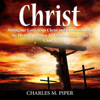 Christ: Seeing our Lord Jesus Christ and Understanding the Divinity Relation To Mankind and To the Church - Charles M Piper