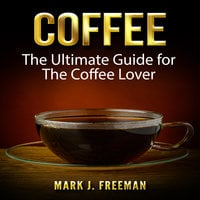 Coffee: The Ultimate Guide for The Coffee Lover - Mark J. Freeman