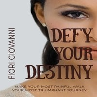 Defy Your Destiny: Make your most painful walk your most triumphant journey - Fiori Giovanni