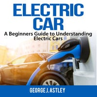 Electric Car: A Beginners Guide to Understanding Electric Cars - George J Astley