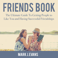 Friends Book: The Ultimate Guide To Getting People to Like You and Having Successful Friendships - Mark J. Evans
