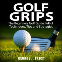Golf Grips: The Beginners Golf Guide Full of Techniques, Tips and Strategies. - George J. Frost