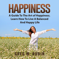 Happiness: A Guide To The Art of Happiness. Learn How To Live A Balanced And Happy Life - Greg M. Rubin