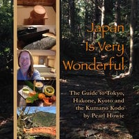 Japan Is Very Wonderful - The Guide to Tokyo, Hakone, Kyoto and the Kumano Kodo - Pearl Howie