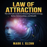 Law of Attraction: The Ultimate Guide to Attracting Positive Energy, Better Relationships, and Wealth - Mark J. Glenn