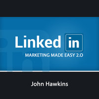 LinkedIn Marketing 2.0 Made Easy - John Hawkins